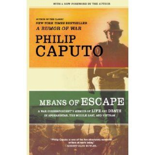 Means of Escape: A War Correspondent's Memoir of Life and Death in Afghanistan, the Middle East, and Vietnam: Philip Caputo: 9780805089639: Books