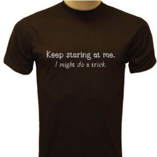 Keep Staring At Me. I Might Do A Trick T Shirt, Funny T Shirts Clothing