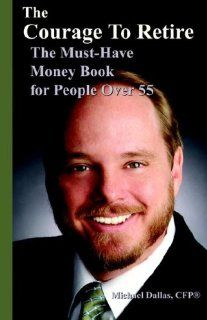 The Courage to Retire The Must Have Money Book for People Over 55 Michael M. Dallas 9780977698608 Books