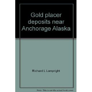 Gold placer deposits near Anchorage Alaska: Richard L Lampright: 9780964536609: Books