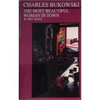 The Most Beautiful Woman in Town & Other Stories: Charles Bukowski: 9780872861565: Books