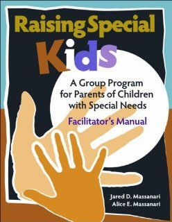 Raising Special Kids (Facilitator's Guide): A Group Program for Parents of Children with Special Needs: Dr. Jared D. Massanari and Alice E. Massanari: 9780878225521: Books