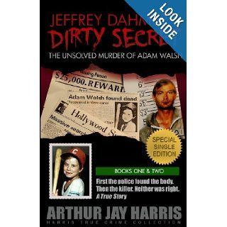 Jeffrey Dahmer's Dirty Secret: The Unsolved Murder of Adam Walsh: SPECIAL SINGLE EDITION. First the police found the body. Then the killer. Neither was right. (Harris True Crime Collection): Arthur Jay Harris: 9781484163108: Books