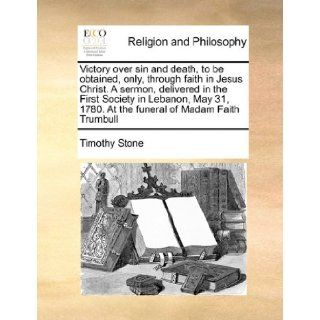 Victory over sin and death, to be obtained, only, through faith in Jesus Christ. A sermon, delivered in the First Society in Lebanon, May 31, 1780. At the funeral of Madam Faith Trumbull Timothy Stone 9781171439035 Books