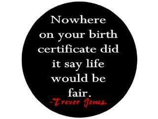 """Nowhere on Your Birth Certificate Did It Say Life Would Be Fair.  Trevor Jones 1.25"""" Badge Pinback Button"""