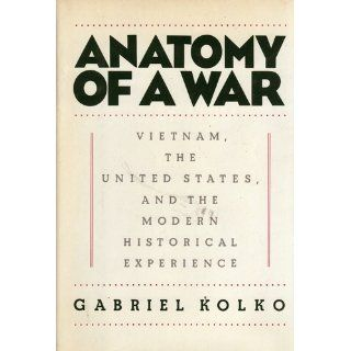 Anatomy of a War: Vietnam, the United States, and the Modern Historical Experience: Gabriel Kolko: 9780394538747: Books