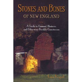 Stones and Bones of New England: A Guide to Unusual, Historic, and Otherwise Notable Cemeteries: Lisa Rogak: 0024933730001: Books