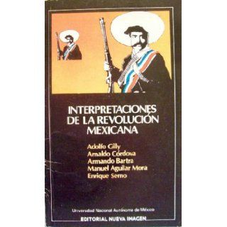 Interpretaciones de la revolucion mexicana (Spanish Edition): Adolfo Gilly, Arnaldo Cordova, Armando Barta, Manuel Aguilar Mora, Enrique Semo: 9789684290952: Books