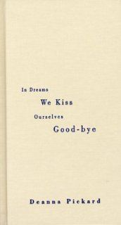 In Dreams We Kiss Ourselves Good Bye (9780972973519): Deanna Pickard: Books