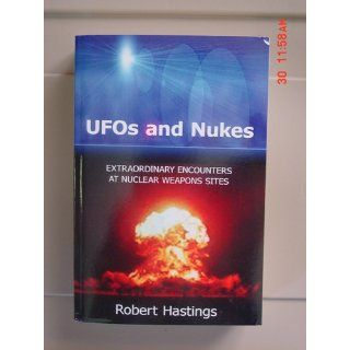 UFOs and Nukes Extraordinary Encounters at Nuclear Weapons Sites Robert Hastings 9781434398314 Books