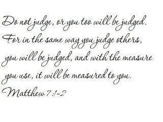 Do not judge, or you too will be judged. For in the same way you judge others, you will be judged, and with the measure you use, it will be measured to you. Matthew 7:1 2   Wall and home scripture, lettering, quotes, images, stickers, decals, art, and more