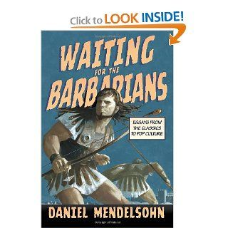 Waiting for the Barbarians: Essays from the Classics to Pop Culture (New York Review Collections): Daniel Mendelsohn: 9781590176078: Books