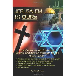 "Jerusalem is OURs: The Christian, Islamic, and Jewish struggle for the ""Holy Lands"": IqraSense: 9781477403914: Books"