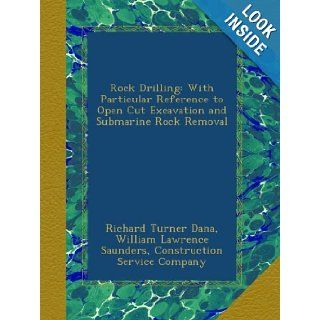 Rock Drilling: With Particular Reference to Open Cut Excavation and Submarine Rock Removal: Richard Turner Dana, William Lawrence Saunders, Construction Service Company: Books