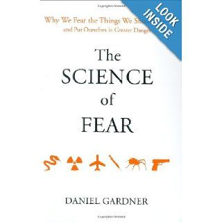 The Science of Fear: Why We Fear the Things We Shouldn't  and Put Ourselves in Greater Danger: Daniel Gardner: 9780525950622: Books