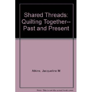 Shared Threads Quilting Together  Past and Present Jacqueline Marx Atkins 9780525486039 Books