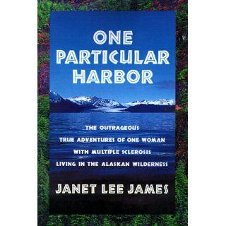 One Particular Harbor: The Outrageous True Adventures of One Women With Multiple Sclerosis Living in the Alaskan Wilderness: Janet Lee James: 9780595001156: Books