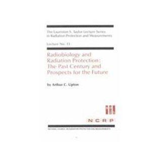 Radiobiology and Radiation Protection: The Past Century and Prospects for the Future (Lauriston S. Taylor Lectures in Radiation Protection and Measurements, Lecture No. 13): Arthur C. Upton: 9780929600086: Books