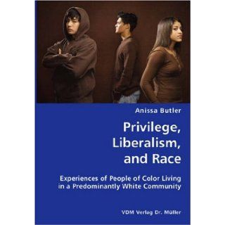 Privilege, Liberalism, and Race  Experiences of People of Color Living in a Predominantly White Community (9783836421218): Anissa Butler: Books