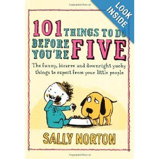 101 Things to Do Before You're Five The Funny, Bizarre and Downright Yucky Things to Expect from Your Little People Sally Norton 9780670917945 Books