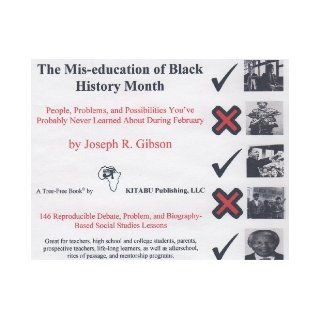 The Mis education of Black History Month: People, Problems, and Possibilities You ve Probably Never Learned About During February: Joseph R. Gibson: 9780976468301: Books