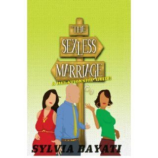 The Sexless Marriage: A Relationship Guide: Sylvia Bayati: 9780984424207: Books
