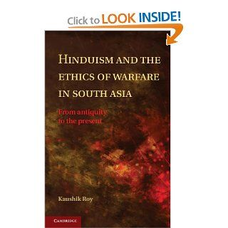 Hinduism and the Ethics of Warfare in South Asia: From Antiquity to the Present: Kaushik Roy: 9781107017368: Books
