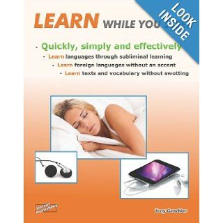Learn While You Sleep   Quickly, Simply and Effectively. Learn Languages Through Subliminal Learning. Learn Foreign Languages without an Accent. Learn Texts and Vocabulary without Swotting: Tony Gaschler, Laurinda McDonald: 9783936612370: Books