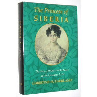 The Princess of Siberia: The Story of Maria Volkonsky and the Decembrist Exiles: Christine Sutherland: 9780374237271: Books