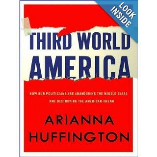 Third World America: How Our Politicians Are Abandoning the Middle Class and Betraying the American Dream: Arianna Huffington, Coleen Marlo: 9781400119318: Books