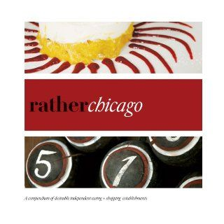 Rather Chicago: eat.shop explore > discover local gems: Anna H. Blessing: 9780983314530: Books