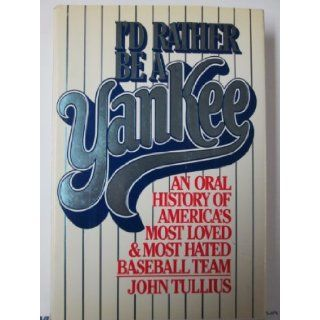 I'd Rather Be a Yankee: An Oral History of America's Most Loved & Most Hated Baseball Team: Tullius: 9780026204101: Books