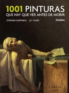 1001 pinturas que hay que ver antes de morir/ 1001 Paintings You Must See Before You Die (Spanish Edition): Stephen Farthing, Jose Francisco Yvars: 9788425341113: Books