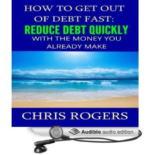 How to Get Out of Debt Fast: Reduce Debt Quickly with the Money You Currently Make (Audible Audio Edition): Chris Rogers, Dan McGowan: Books