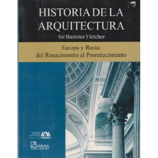 Historia de la arquitectura/ History of Architecture: Europa y Rusia, del renacimiento al Posrenacimiento/ Europe and Russia, From Rebirth to Post Birth (Spanish Edition): Banister Fletcher: 9789681866051: Books