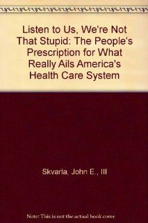 Listen to Us, We're Not That Stupid: The People's Prescription for What Really Ails America's Health Care System (9780930095291): John E., III Skvarla, Frank Elliott: Books