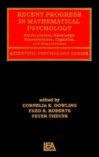 Recent Progress in Mathematical Psychology Psychophysics, Knowledge Representation, Cognition, and Measurement (Scientific Psychology Series) Cornelia E. Dowling, Fred S. Roberts, Peter Theuns 9780805819755 Books