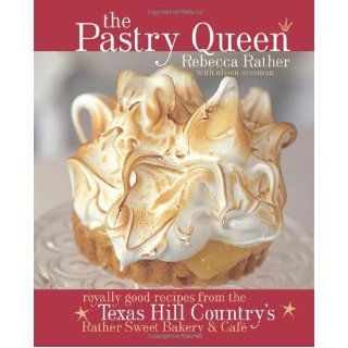 The Pastry Queen: Royally Good Recipes from the Texas Hill Country's Rather Sweet Bakery & Cafe: Rebecca Rather, Alison Oresman: 9781580085625: Books
