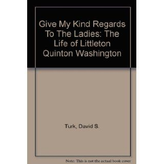Give My Regards to the Ladies: The Life of Littleton Quinton Washington: David Scott Turk: 9780788418068: Books