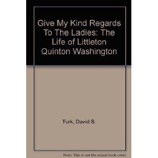 Give My Regards to the Ladies: The Life of Littleton Quinton Washington: David Scott Turk: 9780788418068: Books