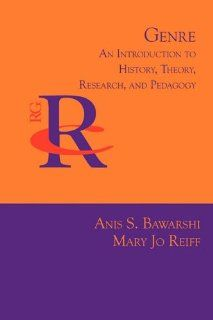 Genre: An Introduction to History, Theory, Research, and Pedagogy (Reference Guides to Rhetoric and Composition) (9781602351707): Anis S. Bawarshi, Mary Jo Reiff: Books