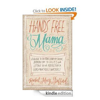 Hands Free Mama A Guide to Putting Down the Phone, Burning the To Do List, and Letting Go of Perfection to Grasp What Really Matters eBook Rachel Macy Stafford Kindle Store