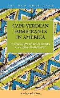 Cape Verdean Immigrants in America: The Socialization of Young Men in an Urban Environment (The New Americans: Recent Immigration and American Society): Ambrizeth Lima: 9781593324049: Books