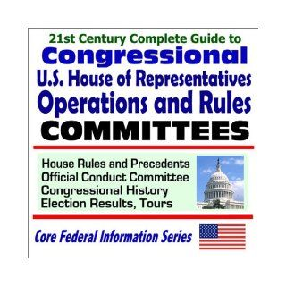 21st Century Complete Guide to Congressional U.S. House of Representatives Operations and Rules Committees House Rules and Precedents, Official Conduct Committee, Congressional History, Election Results, Tours: U.S. Government: 9781592481309: Books