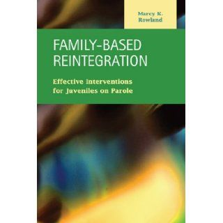 Family Based Reintegration: Effective Interventions for Juveniles on Parole (Criminal Justice: Recent Scholarship): Marcy K. Rowland: 9781593323714: Books