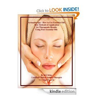 AROMATHERAPY   HOW TO USE ESSENTIAL OILS   Best Methods of Application for Therapeutic Results Using Pure Essential Oils (The Aromatherapy Professional: Healing with Essential Oils) eBook: KG Stiles: Kindle Store