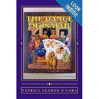 The Dance of Isaiah: A Catholic refutation of the errors of Calvinism regarding the Covenant of God: Patrick Seamus O'Hara: 9780615556642: Books