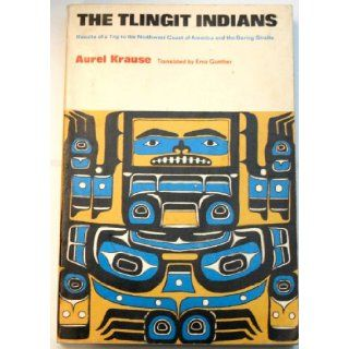 Tlingit Indians: Results of a Trip to the Northwest Coast of America and the Bering Straits: Aurel Krause, Erna Gunther: Books