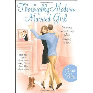 "The Thoroughly Modern Married Girl: Staying Sensational After Saying ""I Do"": Sara Bliss: 9780767913706: Books"