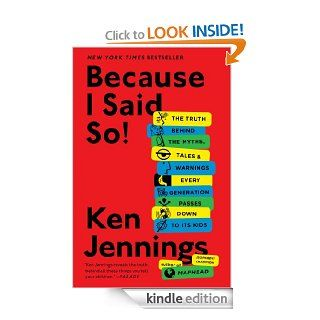 Because I Said So!: The Truth Behind the Myths, Tales, and Warnings Every Generation Passes Down to Its Kids eBook: Ken Jennings: Kindle Store